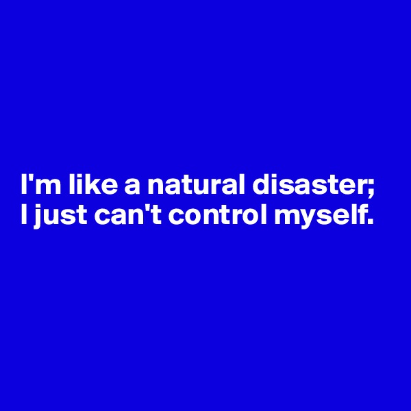 I'm like a natural disaster;  I just can't control myself.