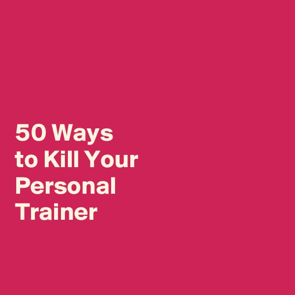 50 Ways  to Kill Your  Personal  Trainer