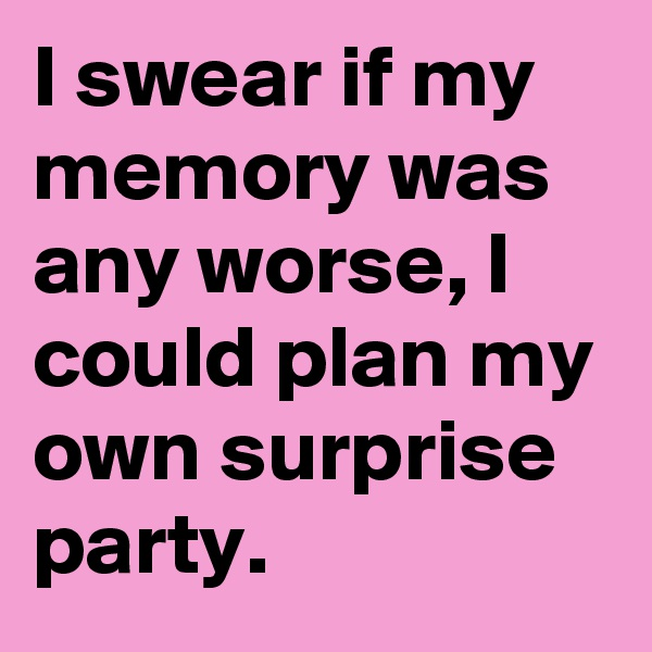 I swear if my  memory was any worse, I could plan my own surprise party.