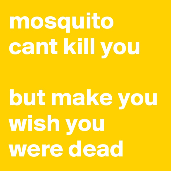mosquito cant kill you  but make you wish you were dead