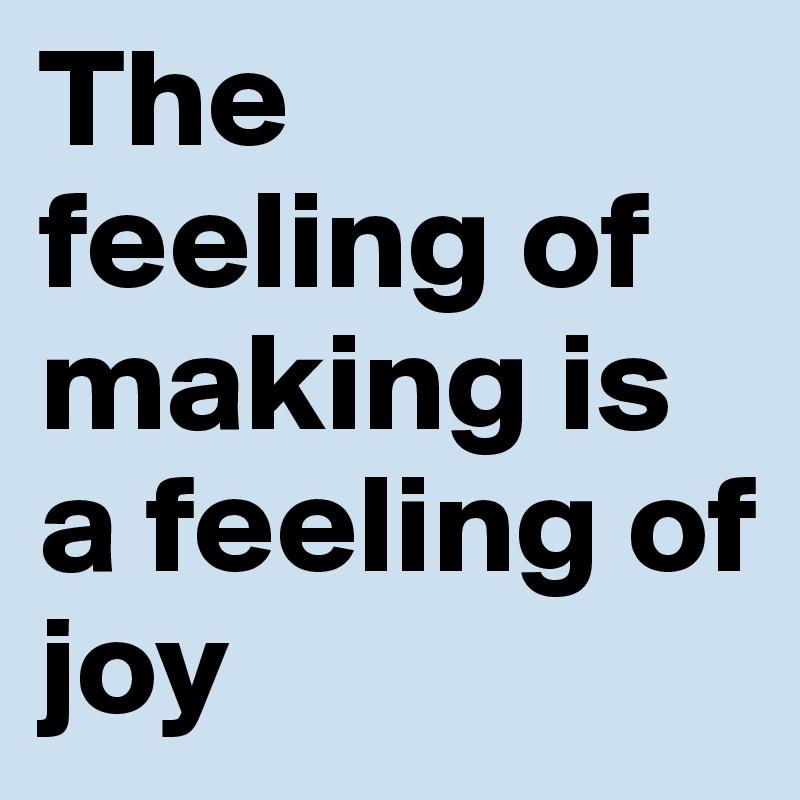 The feeling of making is a feeling of joy