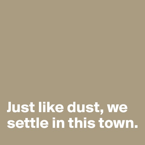 Just like dust, we settle in this town.