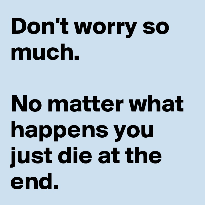 Don't worry so much.  No matter what happens you just die at the end.