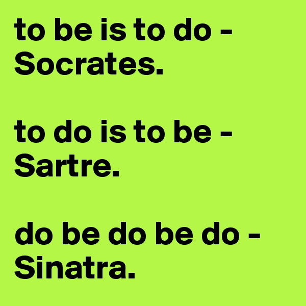 to be is to do - Socrates.   to do is to be - Sartre.   do be do be do - Sinatra.