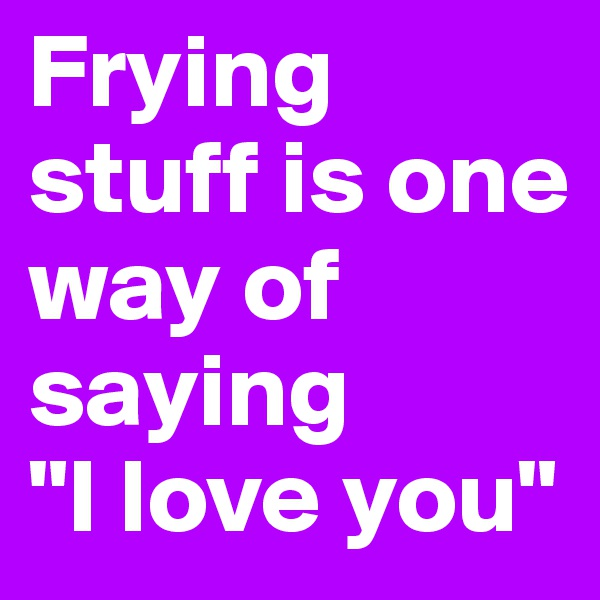 "Frying stuff is one way of saying  ""I love you"""