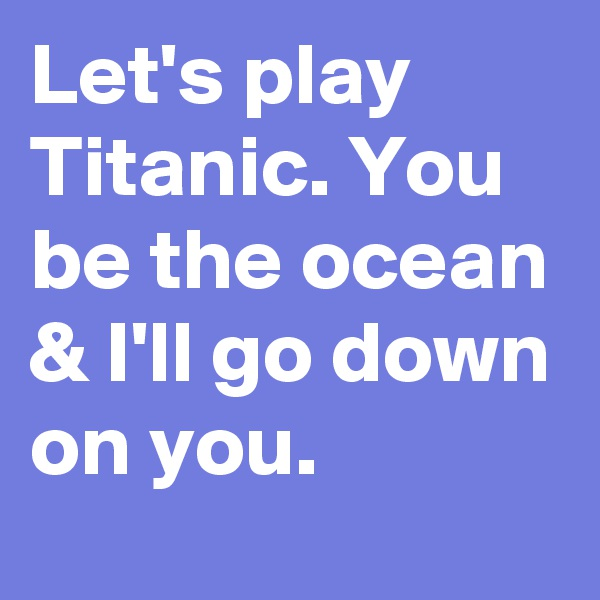 Let's play Titanic. You be the ocean & I'll go down on you.