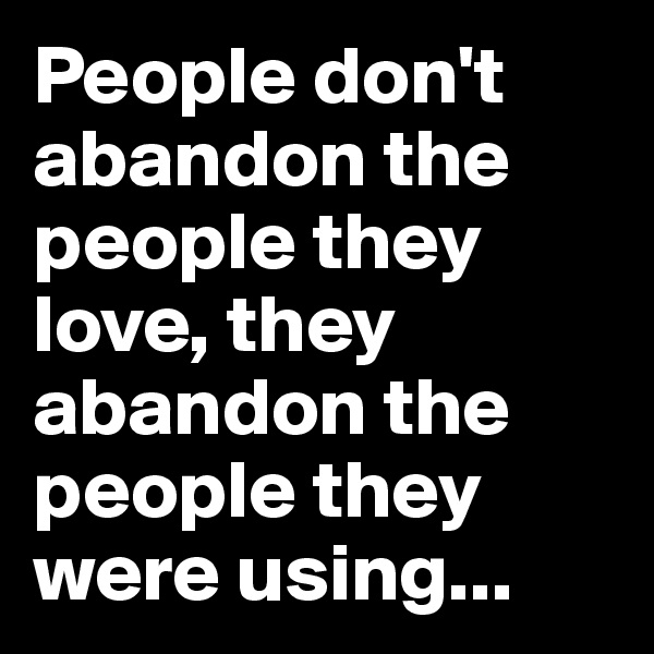 People don't abandon the people they love, they abandon the people they were using...