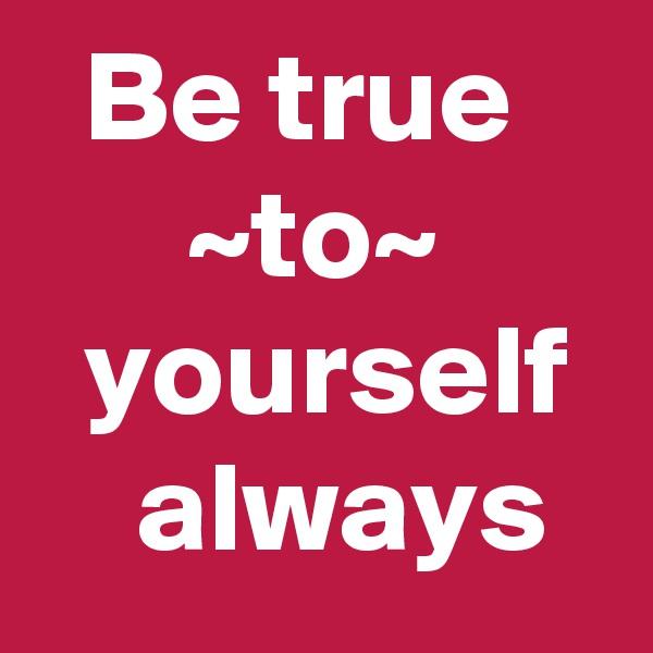 Be true          ~to~        yourself     always