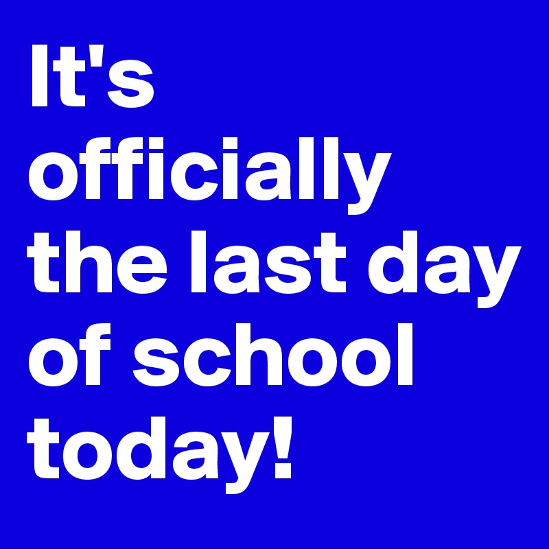 It's officially the last day of school today!