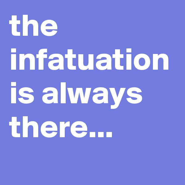 the  infatuation is always there...