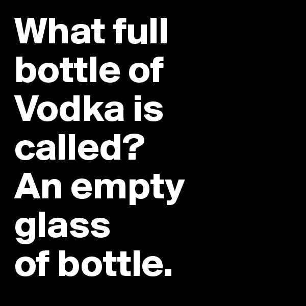 What full  bottle of  Vodka is called?  An empty  glass  of bottle.