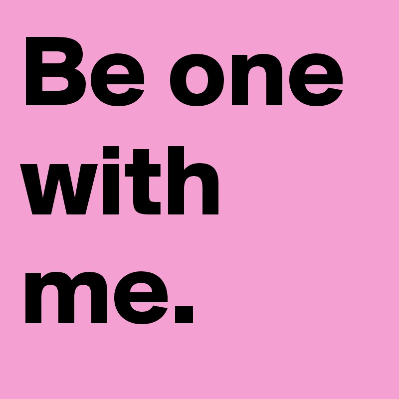 Be one with me.