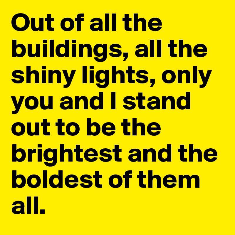 Out of all the buildings, all the shiny lights, only you and I stand out to be the brightest and the boldest of them all.