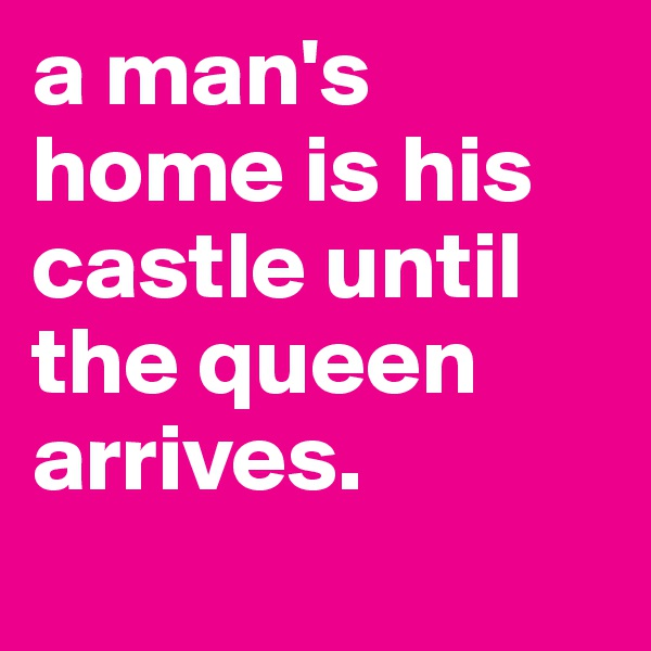 a man's home is his castle until the queen arrives.