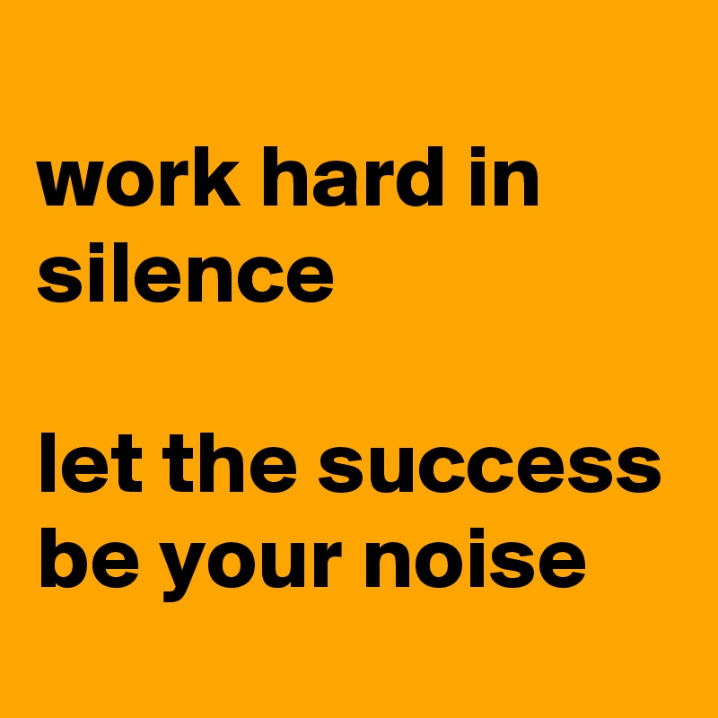 work hard in silence  let the success be your noise