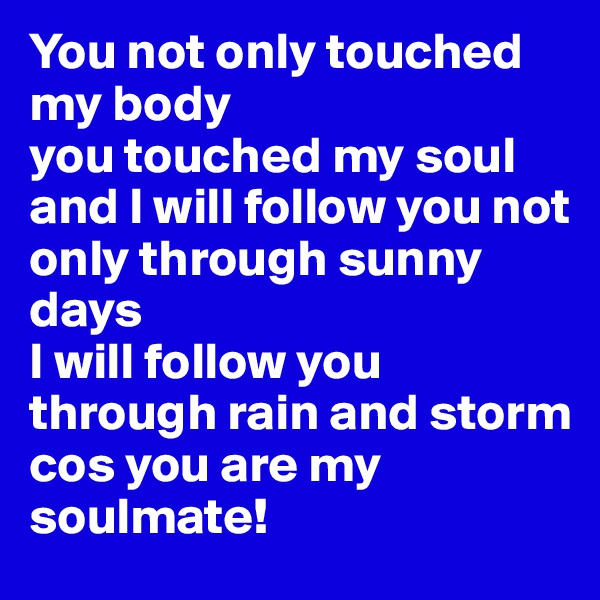 You not only touched my body  you touched my soul  and I will follow you not only through sunny days I will follow you through rain and storm cos you are my soulmate!