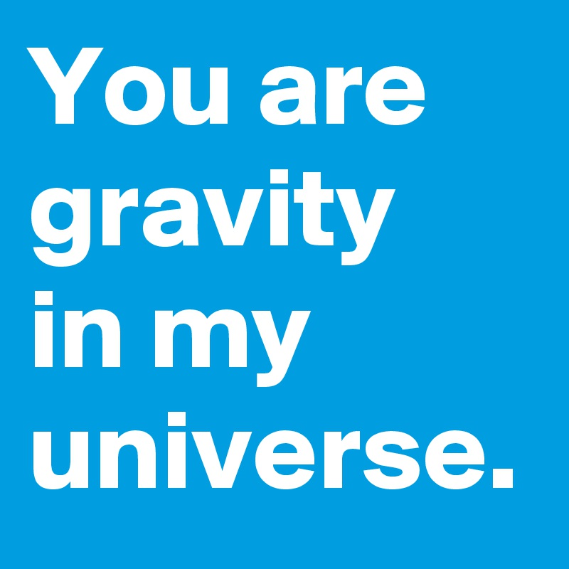 You are gravity in my universe.