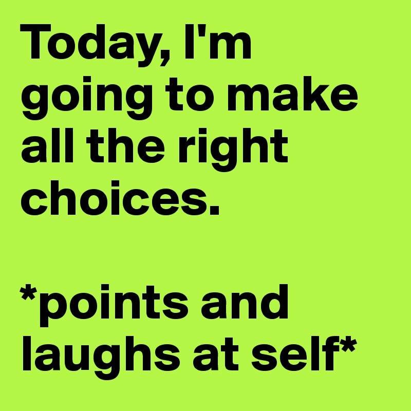 Today, I'm going to make all the right choices.  *points and laughs at self*