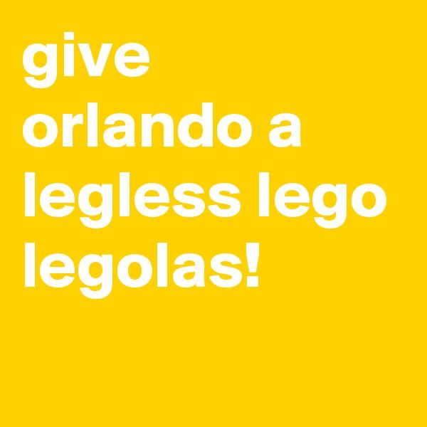 give orlando a legless lego legolas!