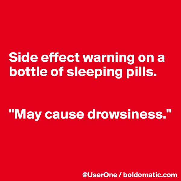 "Side effect warning on a bottle of sleeping pills.   ""May cause drowsiness."""