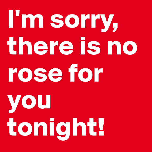 I'm sorry, there is no rose for you tonight!