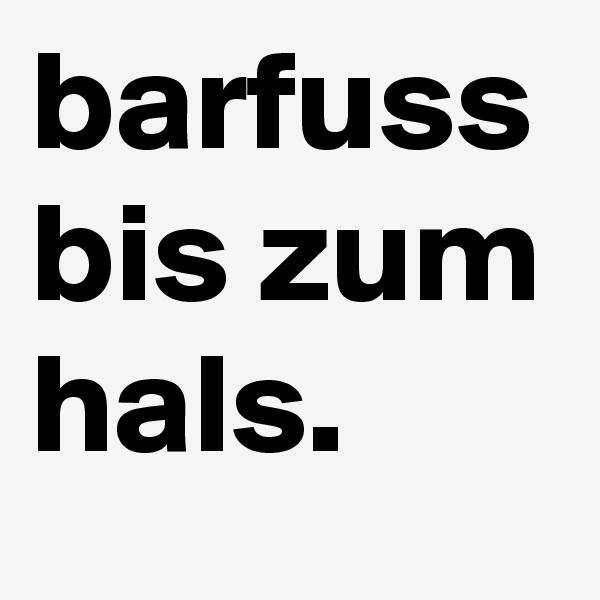 barfuss bis zum hals.