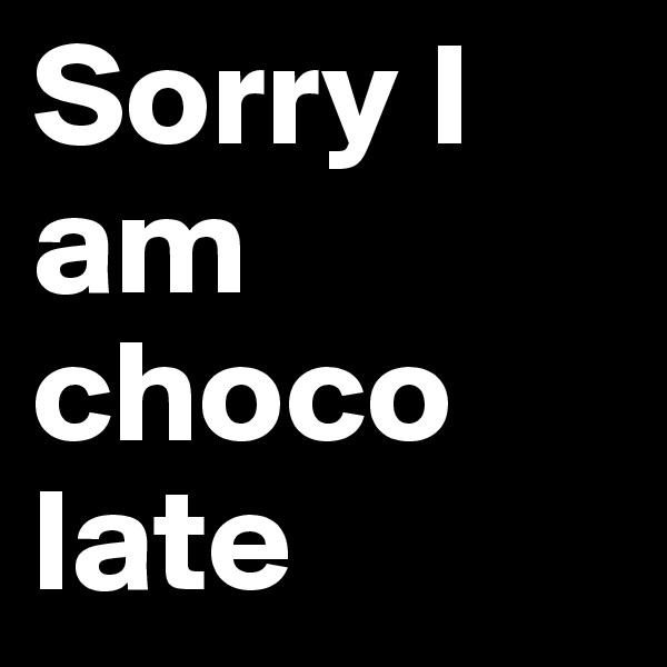 Sorry I am choco late