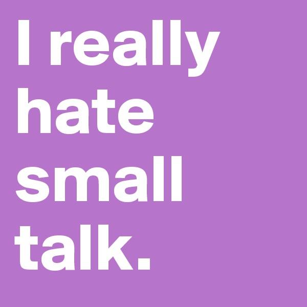 I really hate small talk.