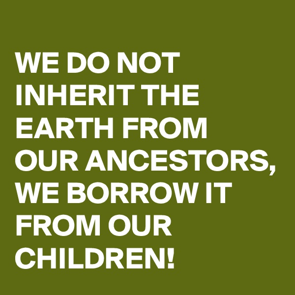 WE DO NOT INHERIT THE EARTH FROM OUR ANCESTORS,  WE BORROW IT FROM OUR CHILDREN!