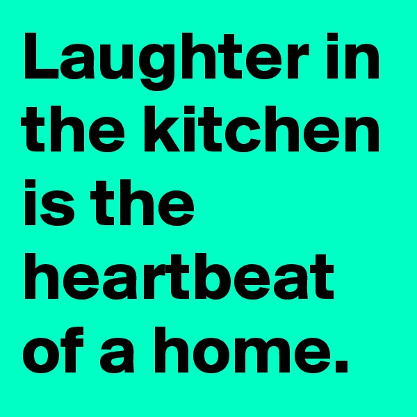 Laughter in the kitchen is the heartbeat of a home.