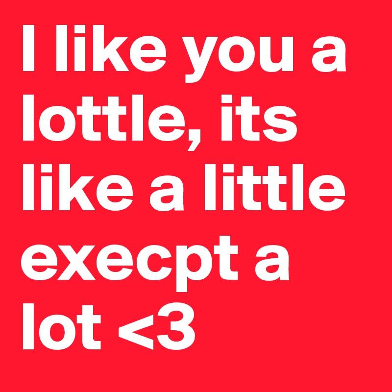 I like you a lottle, its like a little   execpt a              lot <3