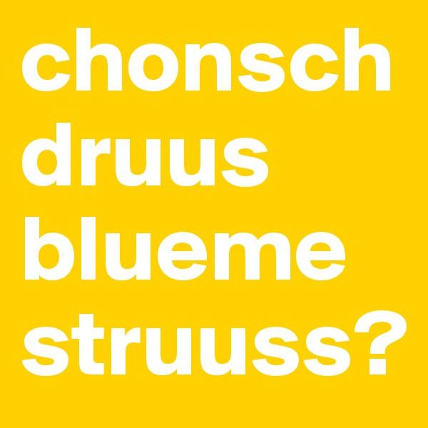 chonsch druus bluemestruuss?
