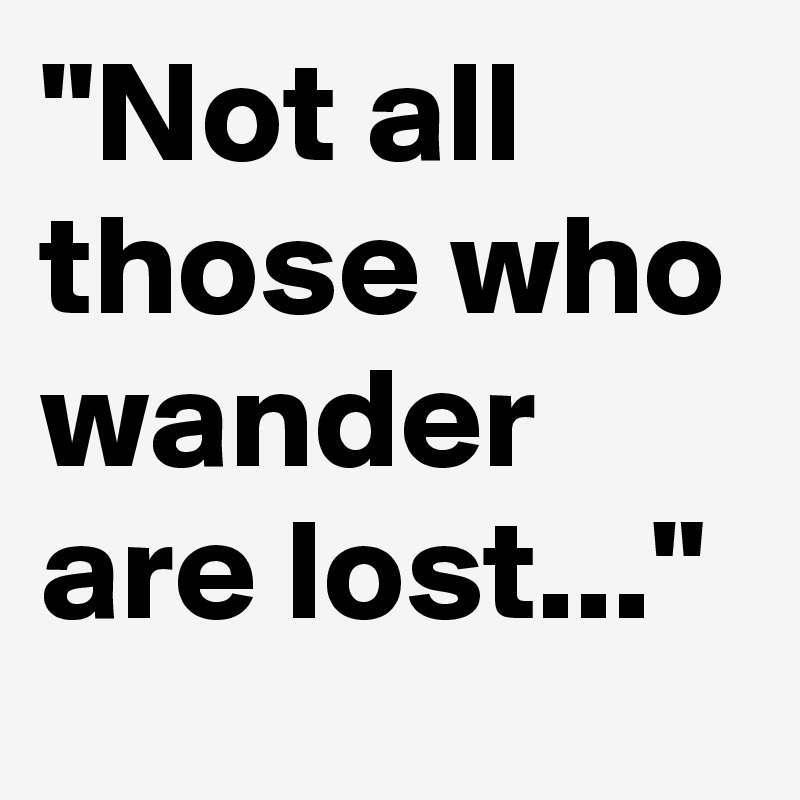 """""""Not all those who wander are lost..."""""""