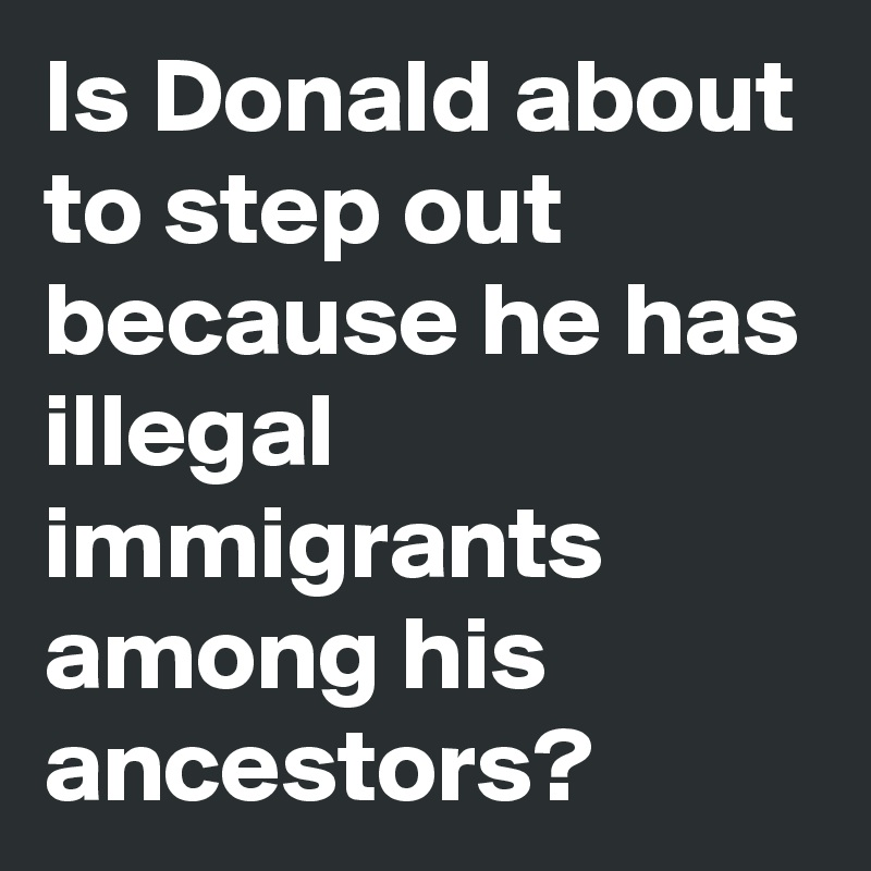 Is Donald about to step out because he has illegal immigrants among his ancestors?