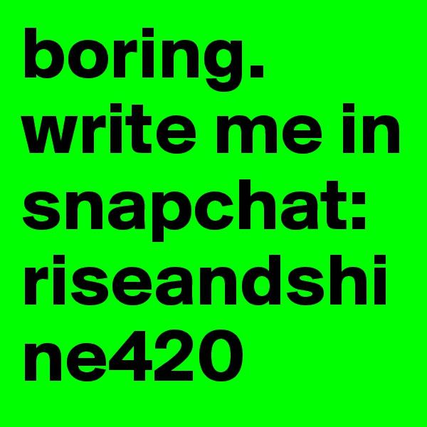 boring. write me in snapchat:  riseandshine420