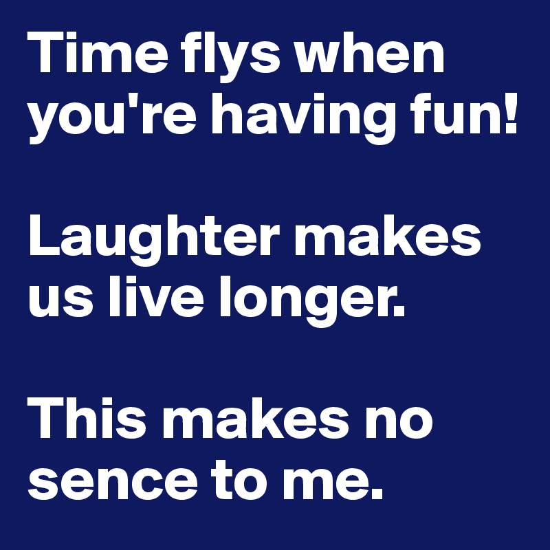 Time flys when you're having fun!   Laughter makes us live longer.   This makes no sence to me.