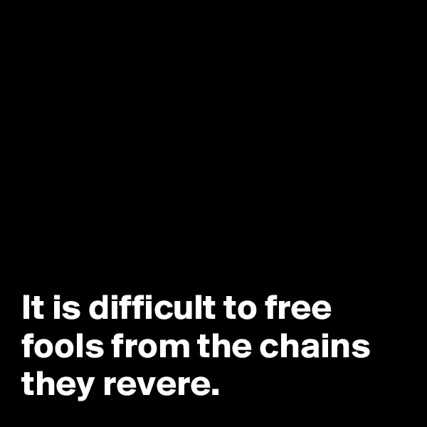 It is difficult to free fools from the chains they revere.