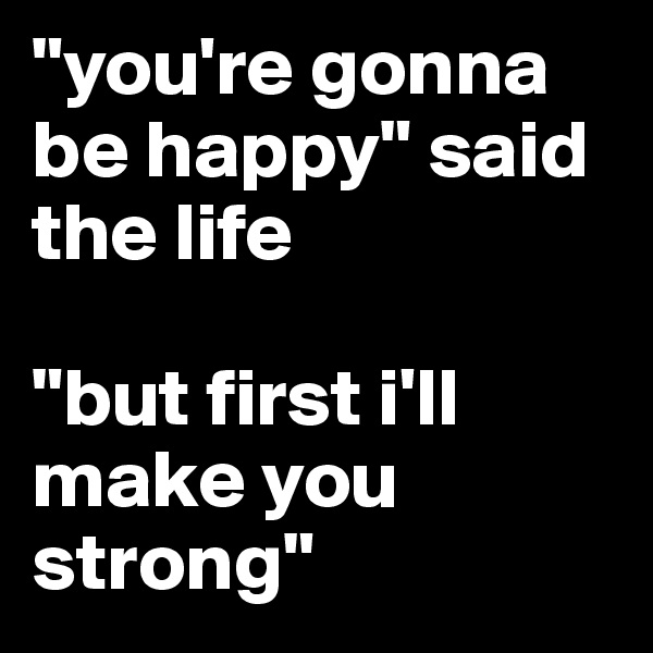 """""""you're gonna be happy"""" said the life  """"but first i'll make you strong"""""""