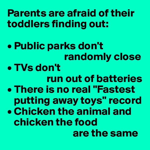 "Parents are afraid of their toddlers finding out:  • Public parks don't                            randomly close • TVs don't                    run out of batteries • There is no real ""Fastest     putting away toys"" record • Chicken the animal and     chicken the food                               are the same"
