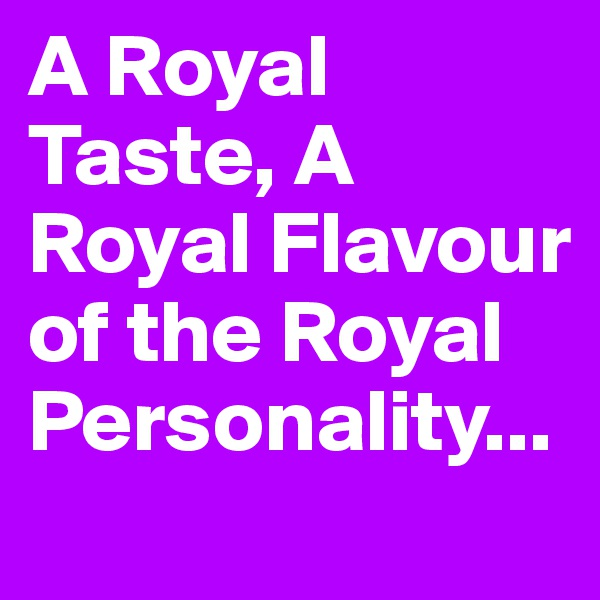 A Royal Taste, A Royal Flavour of the Royal Personality...
