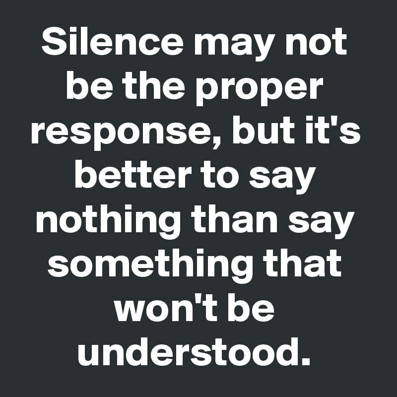 Silence may not be the proper response, but it's better to say nothing than say something that won't be understood.