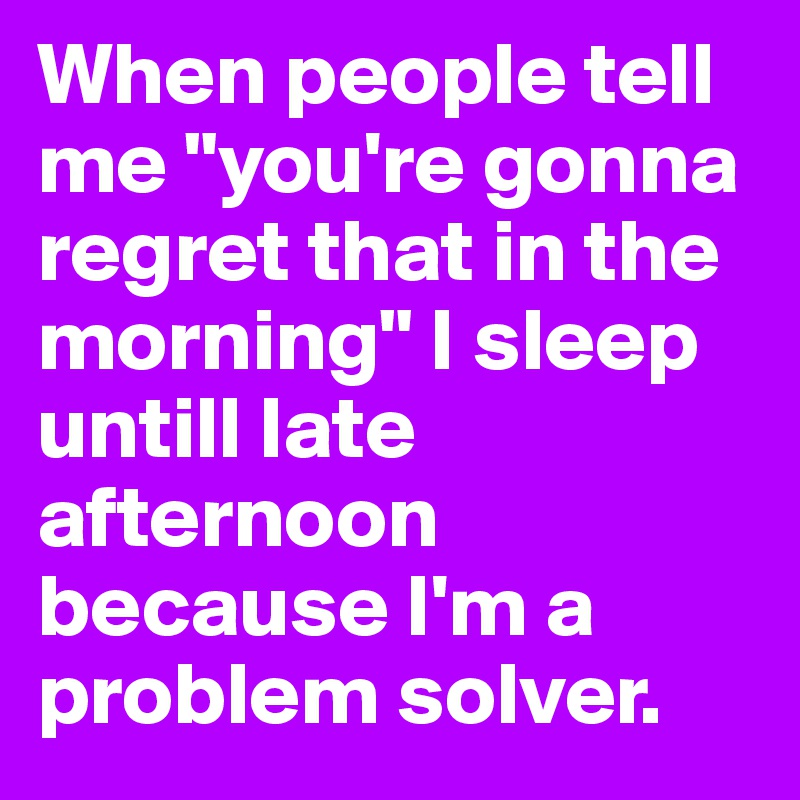 """When people tell me """"you're gonna regret that in the morning"""" I sleep untill late afternoon because I'm a problem solver."""