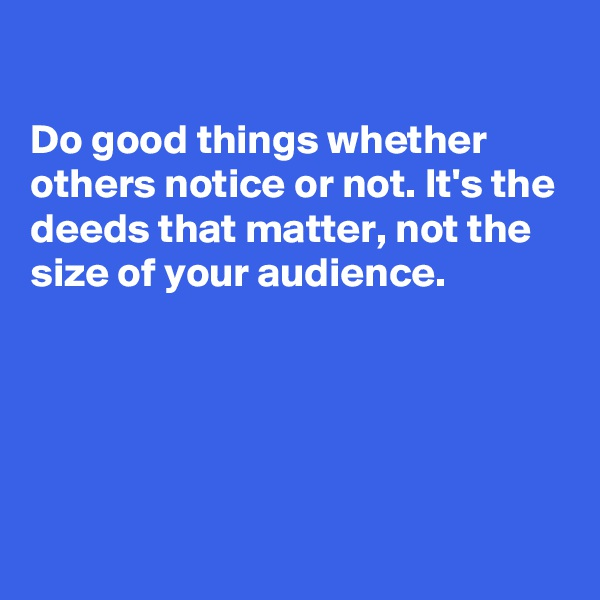 Do good things whether others notice or not. It's the deeds that matter, not the size of your audience.