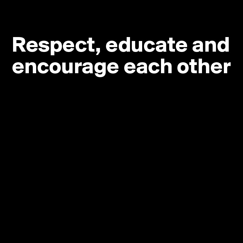 Respect, educate and encourage each other