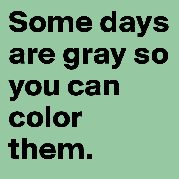 Some days are gray so you can color   them.