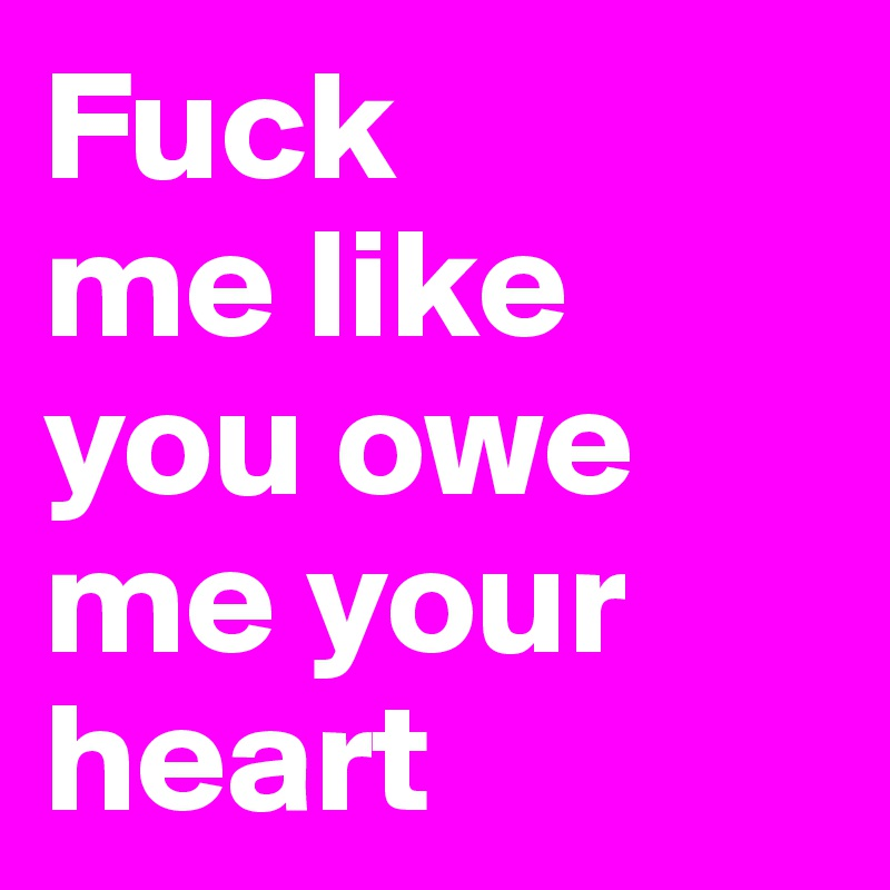 Fuck me like you owe me your heart