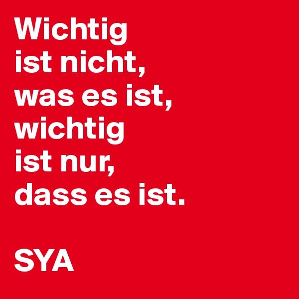 Wichtig ist nicht, was es ist, wichtig ist nur, dass es ist.  SYA