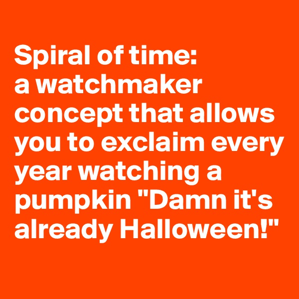 "Spiral of time:  a watchmaker concept that allows you to exclaim every year watching a pumpkin ""Damn it's already Halloween!"""