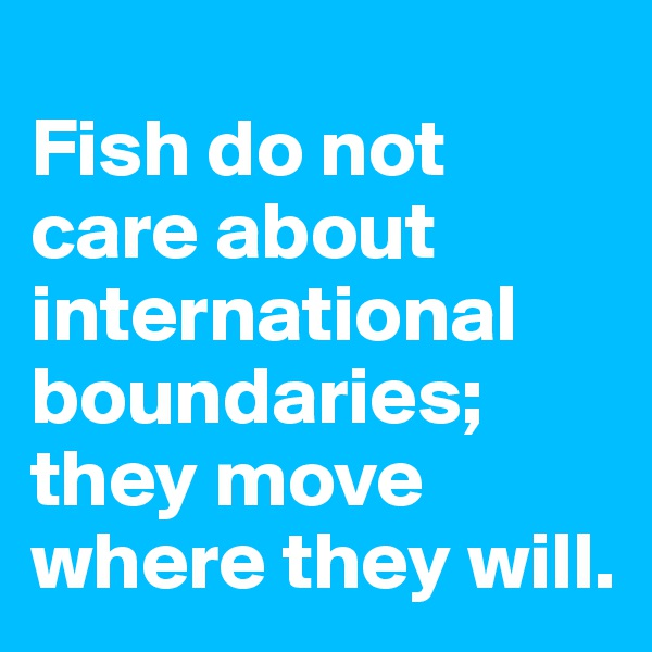 Fish do not care about international boundaries; they move where they will.