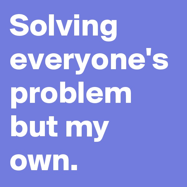 Solving everyone's problem but my own.